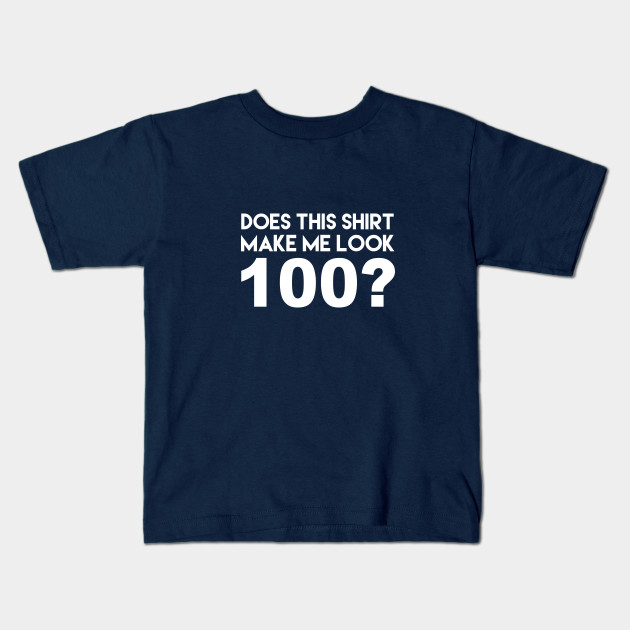 Does This Shirt Make Me Look 100 Funny 100th Birthday Joke Kids