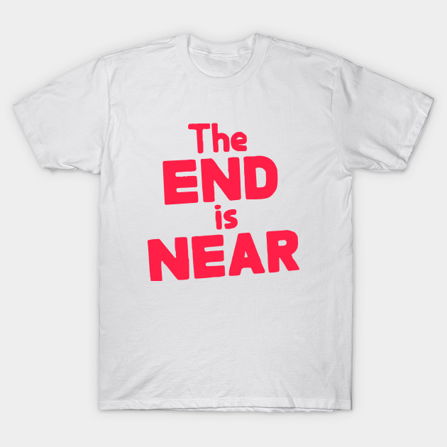 724af123ab The END is NEAR - Apocalypse - T-Shirt | TeePublic