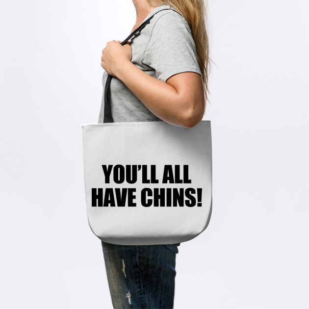 you'll all have chins!