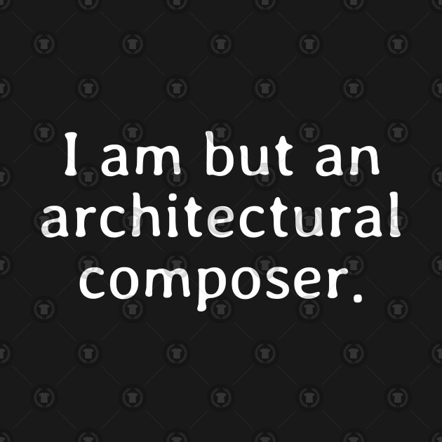 I am but an architectural composer