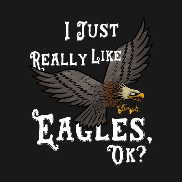 Bald Eagle Graphic Tee Shirt I Just Really Like Eagles Ok?
