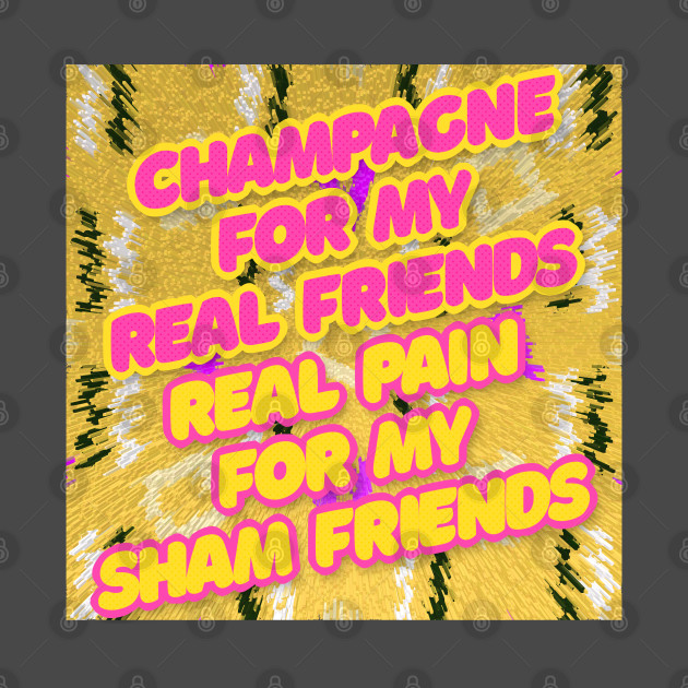 Champagne For My Real Friends // Real Pain For My Sham Friends #2