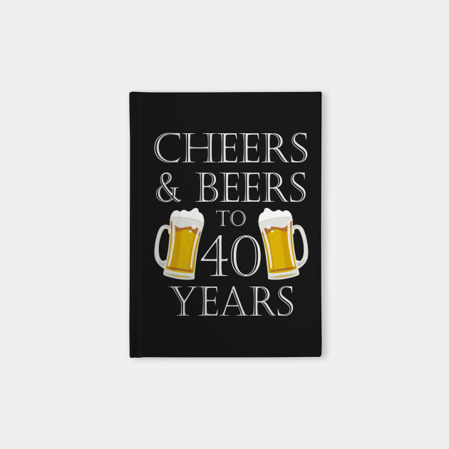 Cheers And Beers To 40Years 40th Birthday Gift Notebook