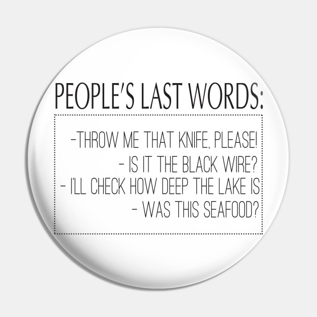 People\'s Last Words: Throw Me That Knife, Please! Is It The Black Wire?  I\'ll Check How Deep The Lake Is. Was This Seafood?