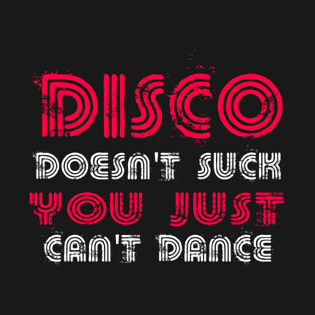 Disco Doesn't Suck You Just Can't Dance