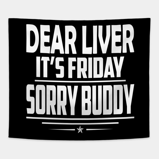 Dear Liver It\'s Friday Sorry Buddy - Funny Quote T-Shirt