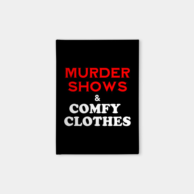 Murder Shows and Comfy Clothes