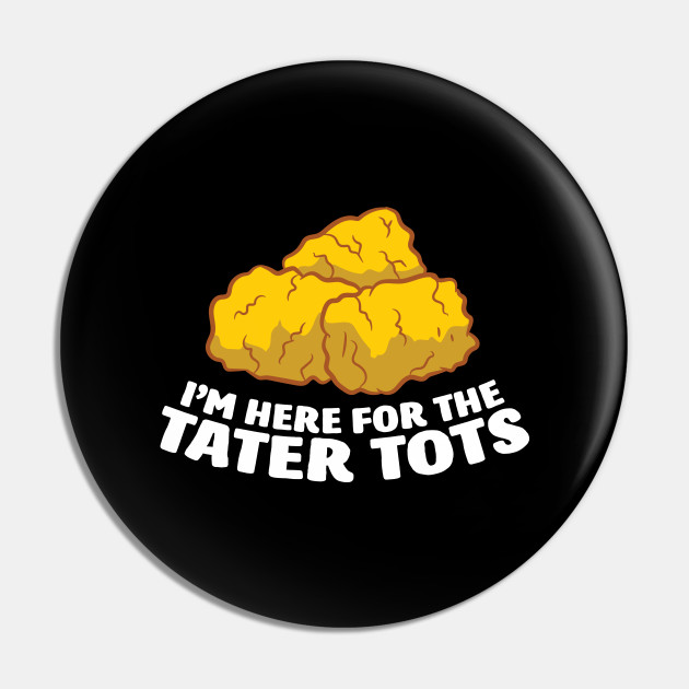 I'm Just Here For The Tater Tots Love Tater Tots
