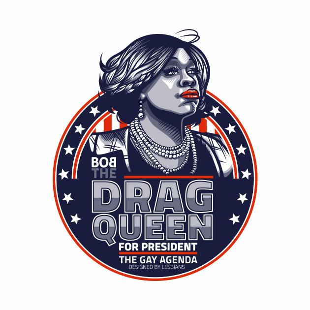 Bob The Drag Queen For President