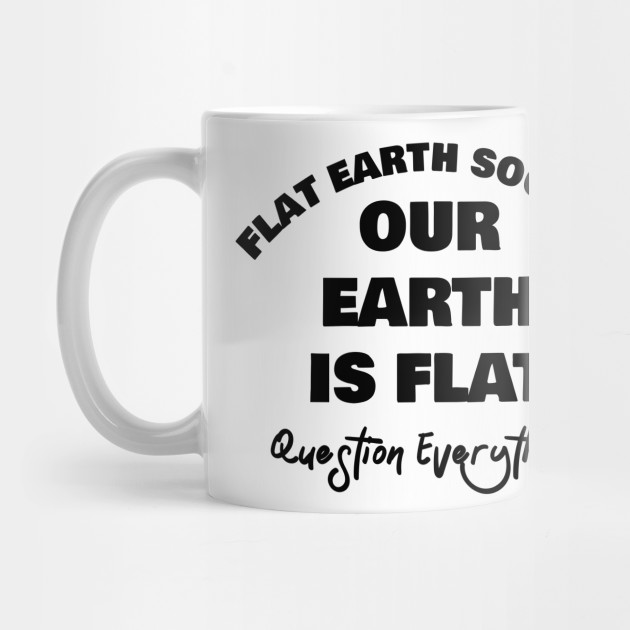 Flat Earth Society Our Earth Is Flat Question Everything Mug