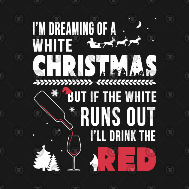 Dreaming Of A White Christmas.I M Dreaming Of A White Christmas But If The White Runs Out I Ll Drink The Red