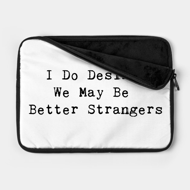 I Do Desire We May Be Better Strangers