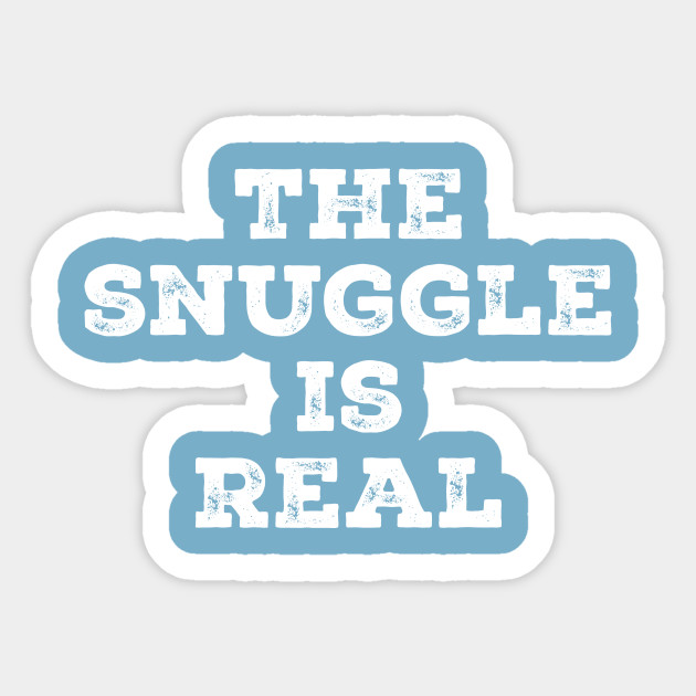 The Snuggle Is Real The Snuggle Is Real Sticker Teepublic