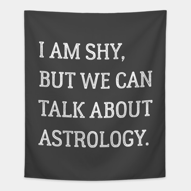 I am shy but we can talk about astrology