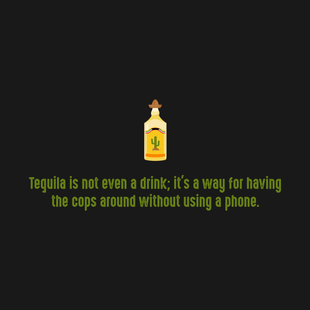 Tequila is not even a drink; it's a way for having the cops around without using a phone.