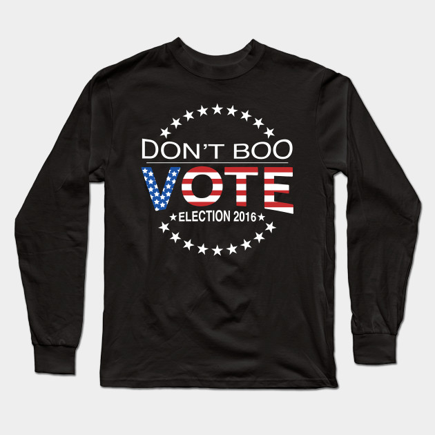 73eef19b Don't Boo...Vote! - Politics - Long Sleeve T-Shirt | TeePublic