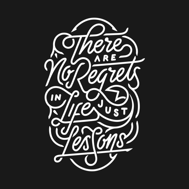 There are no regrets in life just lessons