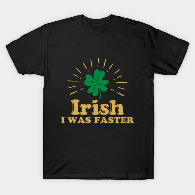 b77a7353 Irish I Was Faster - Funny St. Patrick's Day, T Shirt - Funny St ...