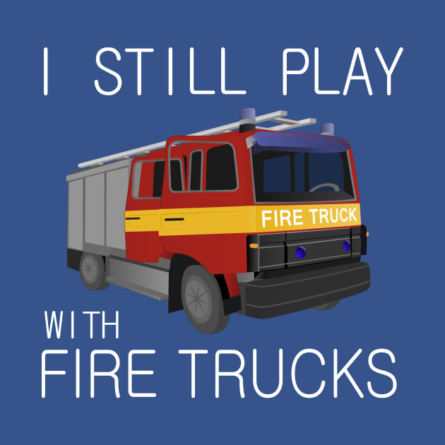 I Still Play With Fire Trucks T Shirt Funny Firefighter Shirt