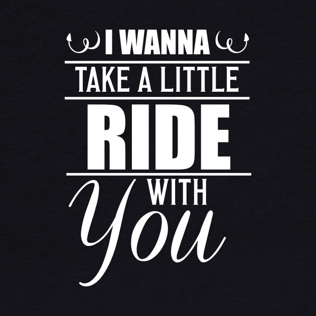 I Wanna Take a Little Ride With You Funny T-Shirt