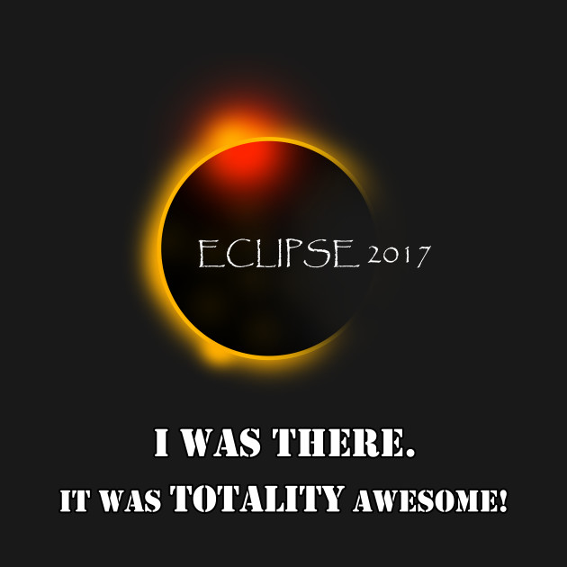 Total Solar Eclipse August 21 2017 Graphic T-Shirt I was there it was totality awesome