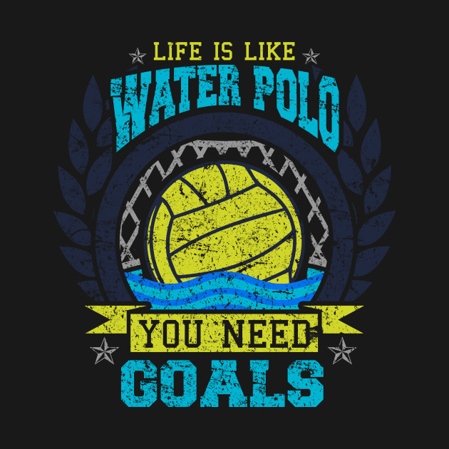 Life is Like Water Polo You Need Goals