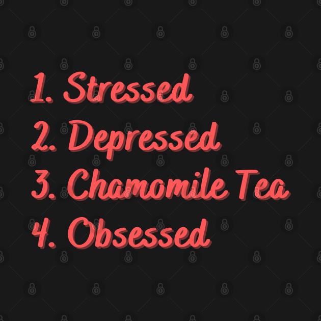 Stressed. Depressed. Chamomile Tea. Obsessed.