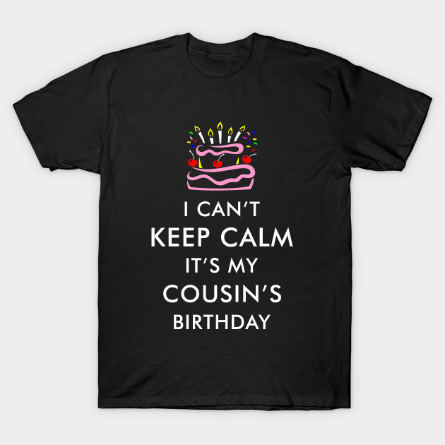 I Cant Keep Calm Its My Cousins Birthday