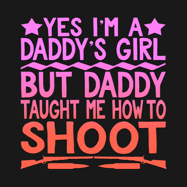 Yes Im A Daddys Girl But Daddy Taught Me How To Shoot Archery