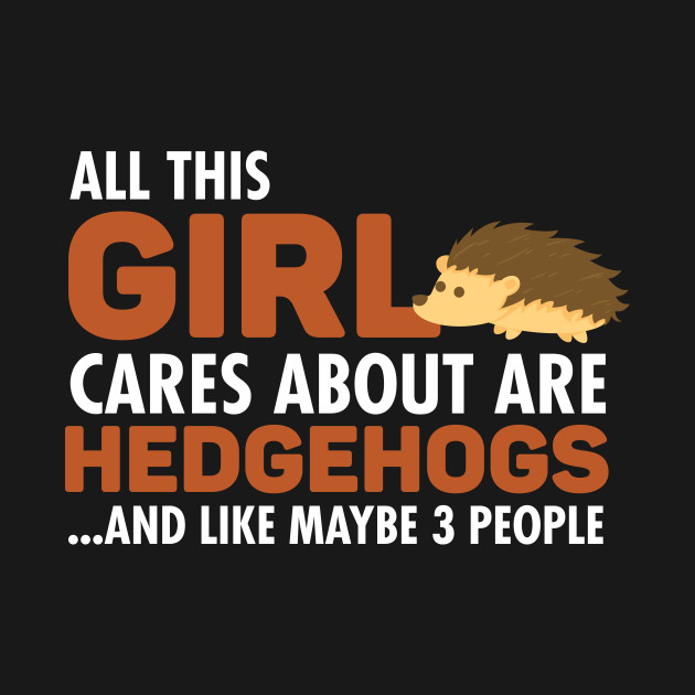 All This Girl Cares About Are Hedgehogs