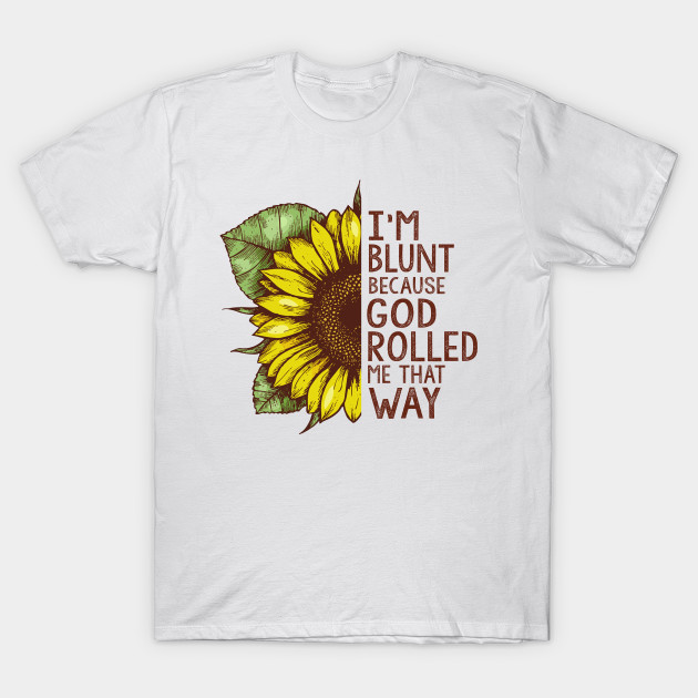 f08b1f2a3 I m Blunt Because God Rolled Me That Way Sunflower Lover Shirt - Im ...