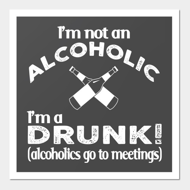c438d5dc I'm Not An Alcoholic, I'm A Drunk (alcoholics go to meetings - Beer ...