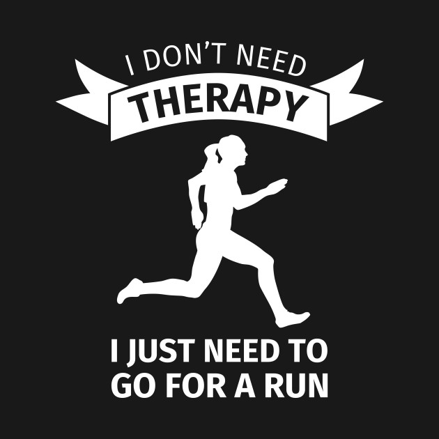 I don't need therapy i just need to go for a run