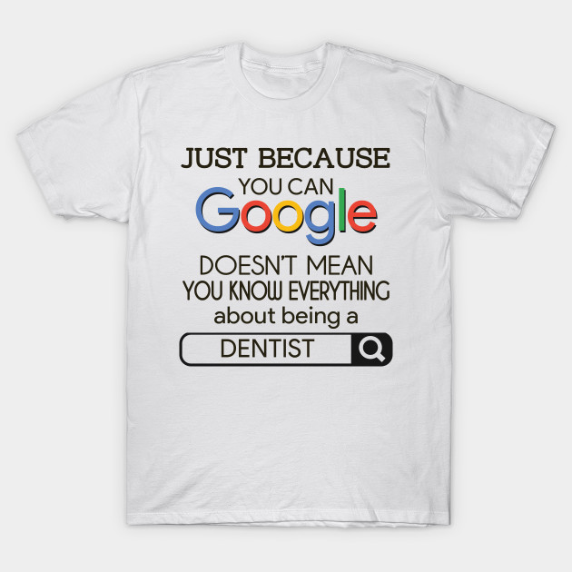 Just Because You Can Google Doesn't Mean You Know Everything About Being A  Dentist