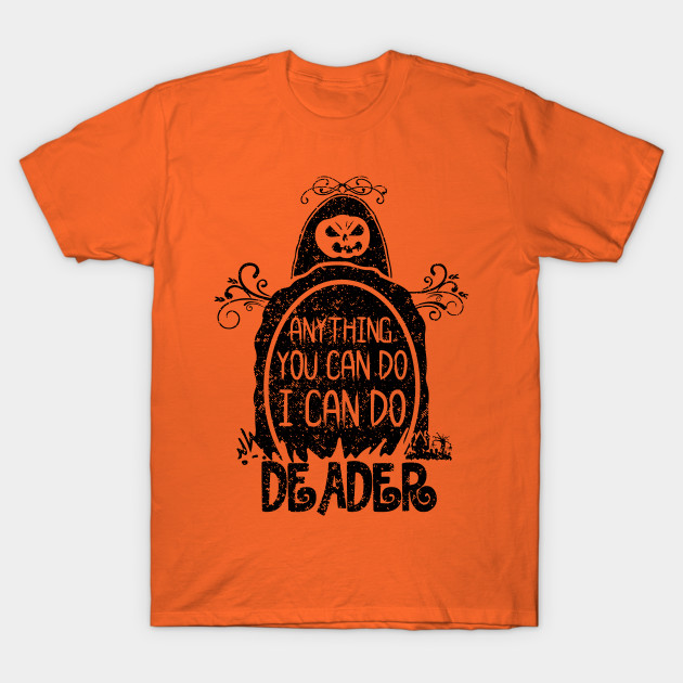 Anything You Can Do I Can Do Deader T-Shirt-TOZ
