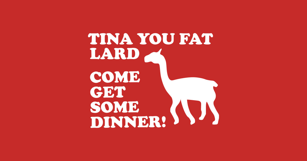 Tina You Fat Lard Come Get Some