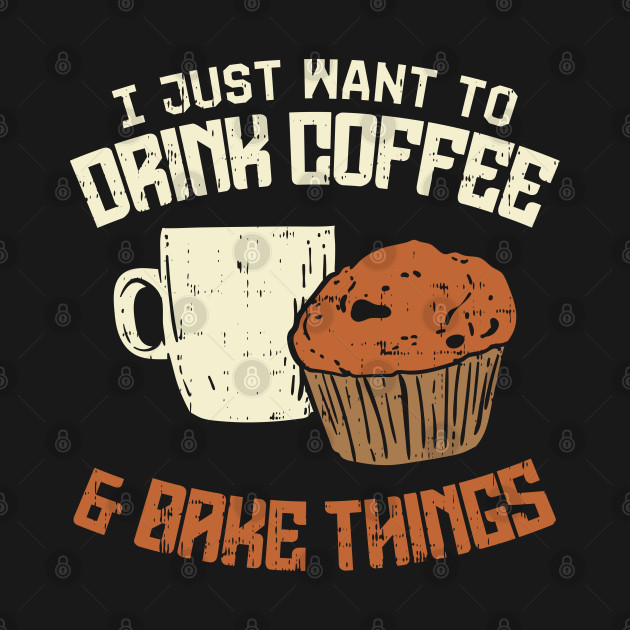 I Just Want To Drink Coffee And Bake Things