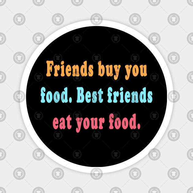 Funny Best Friend Quotes Friends Buy Food Best Friends Eat Your Food