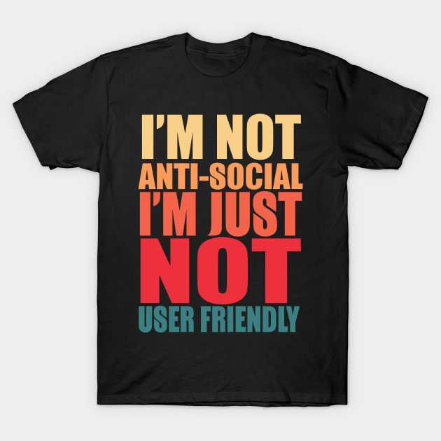 I'm Not Anti-social I'm Just Not User Friendly