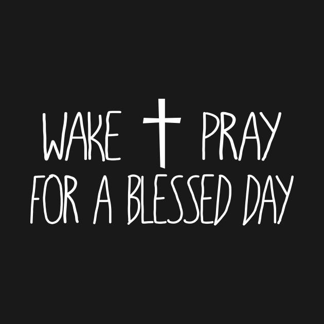 Wake Up and Pray For A Blessed Day – Christian