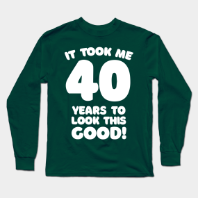 959e185b8 It Took Me 40 Years To Look This Good - Funny Birthday Design Long Sleeve T- Shirt
