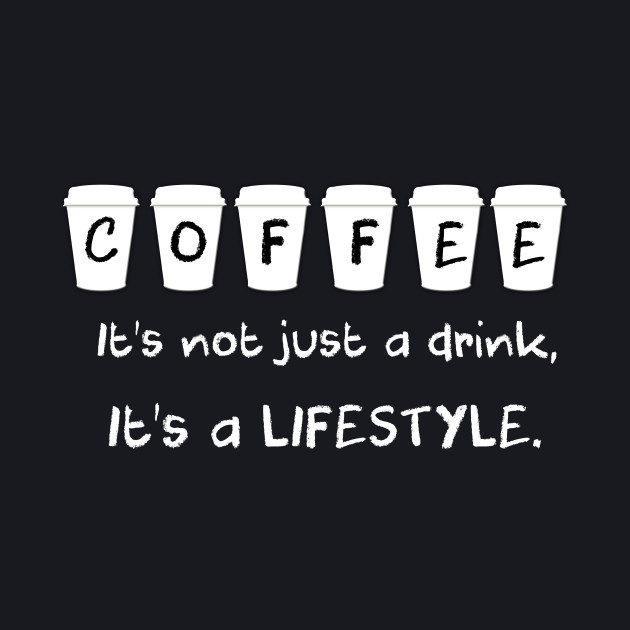 Coffee... It's Not Just a Drink, It's a Lifestyle