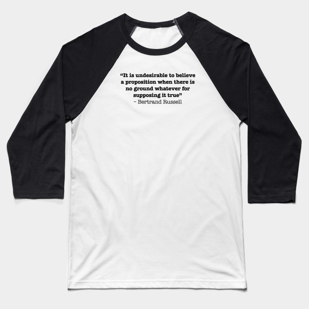 It is undesirable to believe a proposition when there is no ground whatever for supposing it true – Bertrand Russell Baseball T-Shirt
