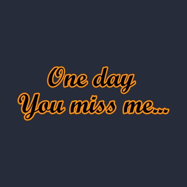 One Day You Miss Me You Miss Me T Shirt Teepublic