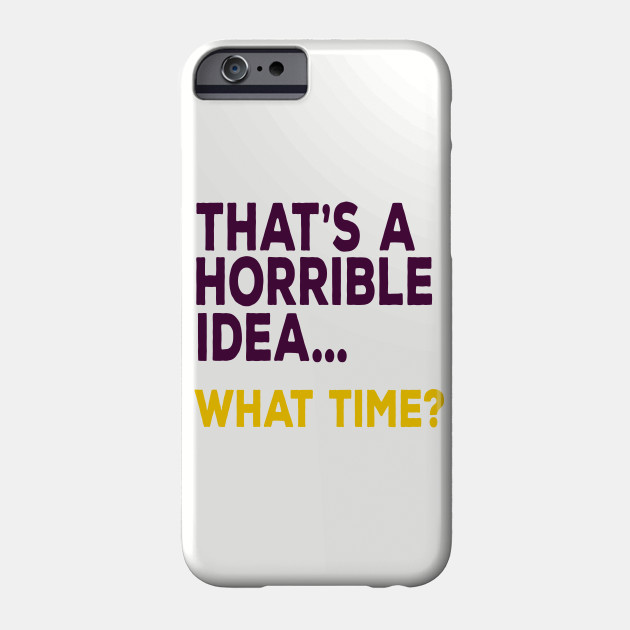 That's A Horrible Idea ... What Time? Phone Case