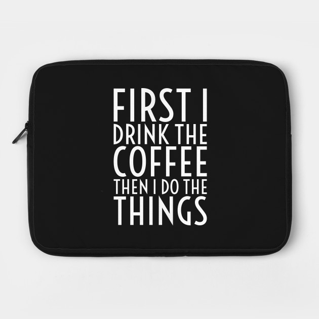 First I Drink The Coffee - White Text