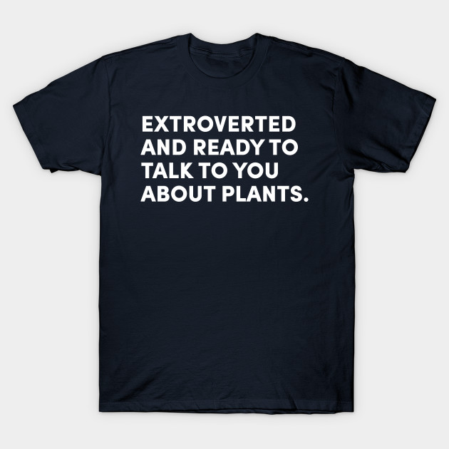EXTROVERTED AND READY TO TALK TO YOU ABOUT PLANTS