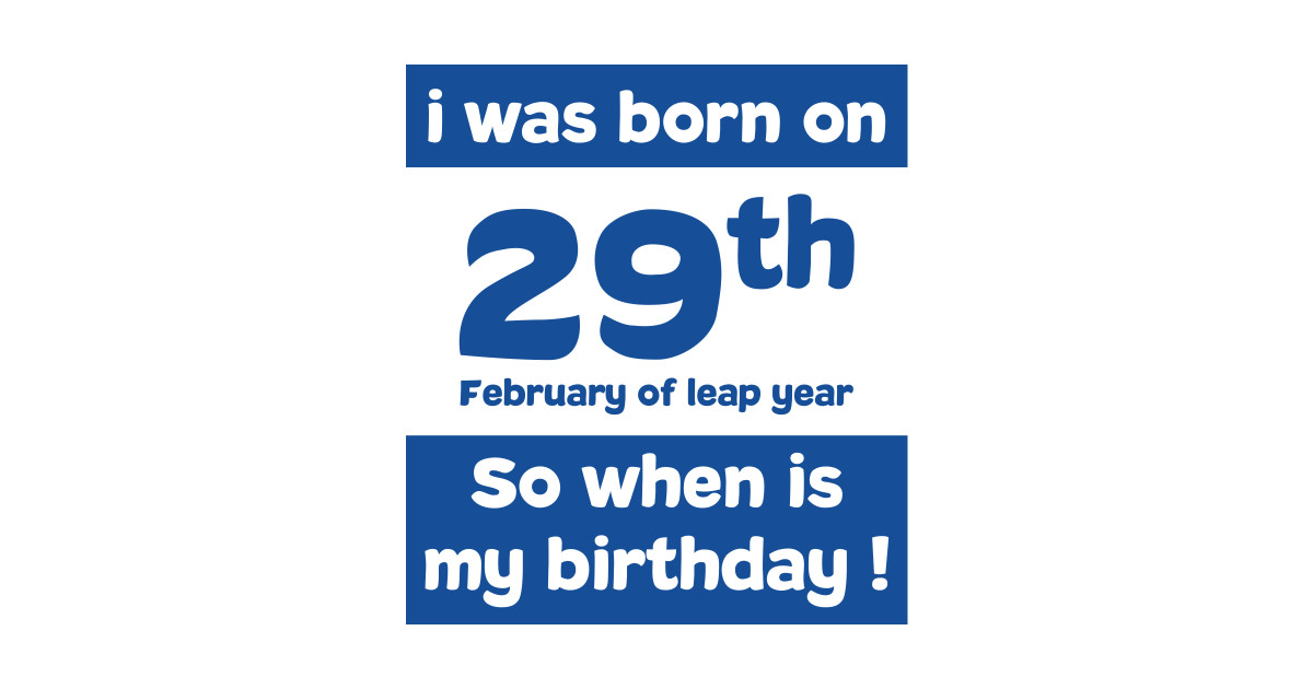 i was born on 29th February of leap year. So, when is my birthday ! Quotes  and birthday Gift by jamalz