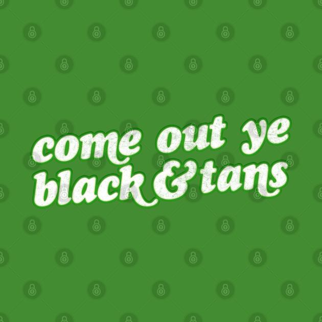 Come Out Ye Black & Tans! / Irish Pride Design