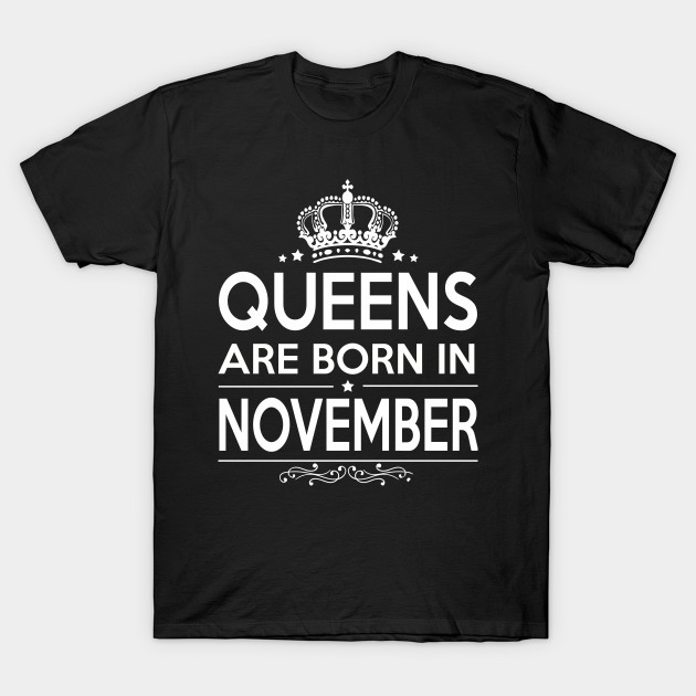 QUEENS ARE BORN IN NOVEMBER - Funny Women Gifts - T-Shirt | TeePublic